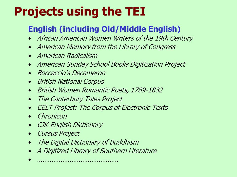 Projects using the TEI English (including Old/Middle English) •African American Women Writers of the 19th Century •American Memory from the Library of Congress •American Radicalism •American Sunday School Books Digitization Project •Boccaccio s Decameron •British National Corpus •British Women Romantic Poets, 1789-1832 •The Canterbury Tales Project •CELT Project: The Corpus of Electronic Texts •Chronicon •CJK-English Dictionary •Cursus Project •The Digital Dictionary of Buddhism •A Digitized Library of Southern Literature •………………………………………