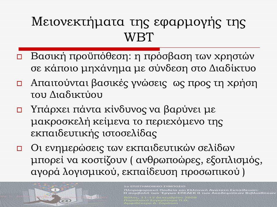 Μειονεκτήματα της εφαρμογής της WBT  Βασική προϋπόθεση: η πρόσβαση των χρηστών σε κάποιο μηχάνημα με σύνδεση στο Διαδίκτυο  Απαιτούνται βασικές γνώσεις ως προς τη χρήση του Διαδικτύου  Υπάρχει πάντα κίνδυνος να βαρύνει με μακροσκελή κείμενα το περιεχόμενο της εκπαιδευτικής ιστοσελίδας  Οι ενημερώσεις των εκπαιδευτικών σελίδων μπορεί να κοστίζουν ( ανθρωποώρες, εξοπλισμός, αγορά λογισμικού, εκπαίδευση προσωπικού )