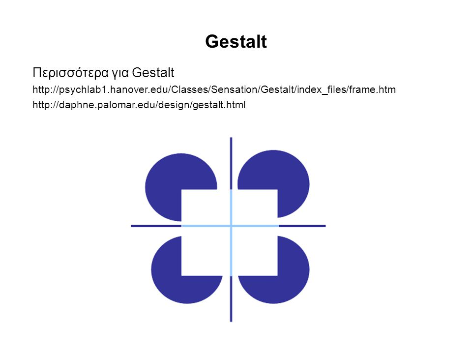 Gestalt Περισσότερα για Gestalt http://psychlab1.hanover.edu/Classes/Sensation/Gestalt/index_files/frame.htm http://daphne.palomar.edu/design/gestalt.
