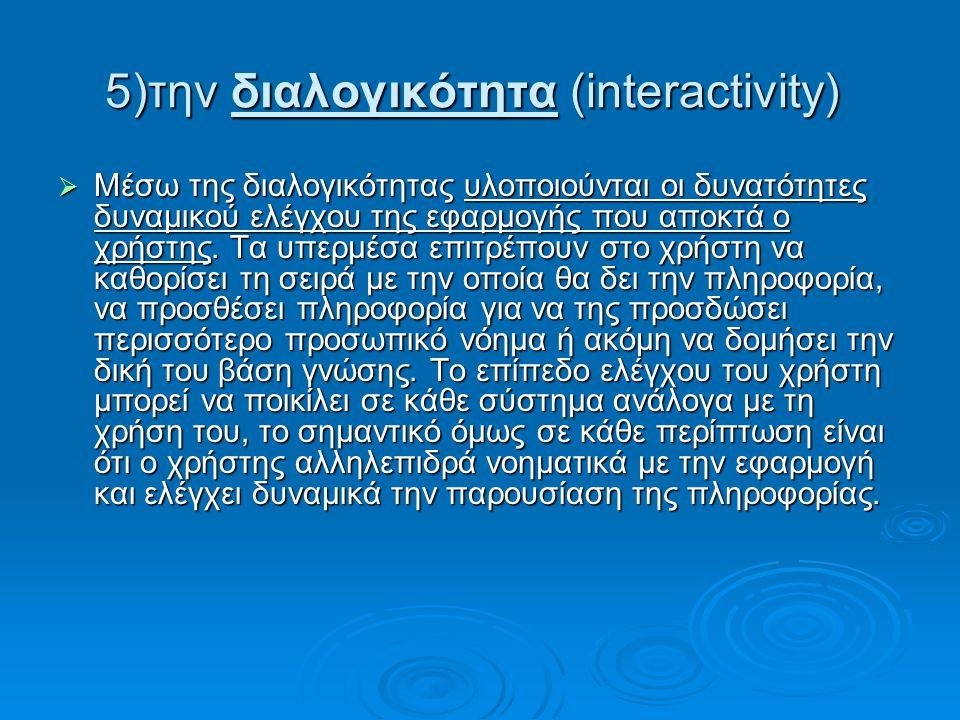 5)την διαλογικότητα (interactivity) 5)την διαλογικότητα (interactivity)  Μέσω της διαλογικότητας υλοποιούνται οι δυνατότητες δυναμικού ελέγχου της εφαρμογής που αποκτά ο χρήστης.