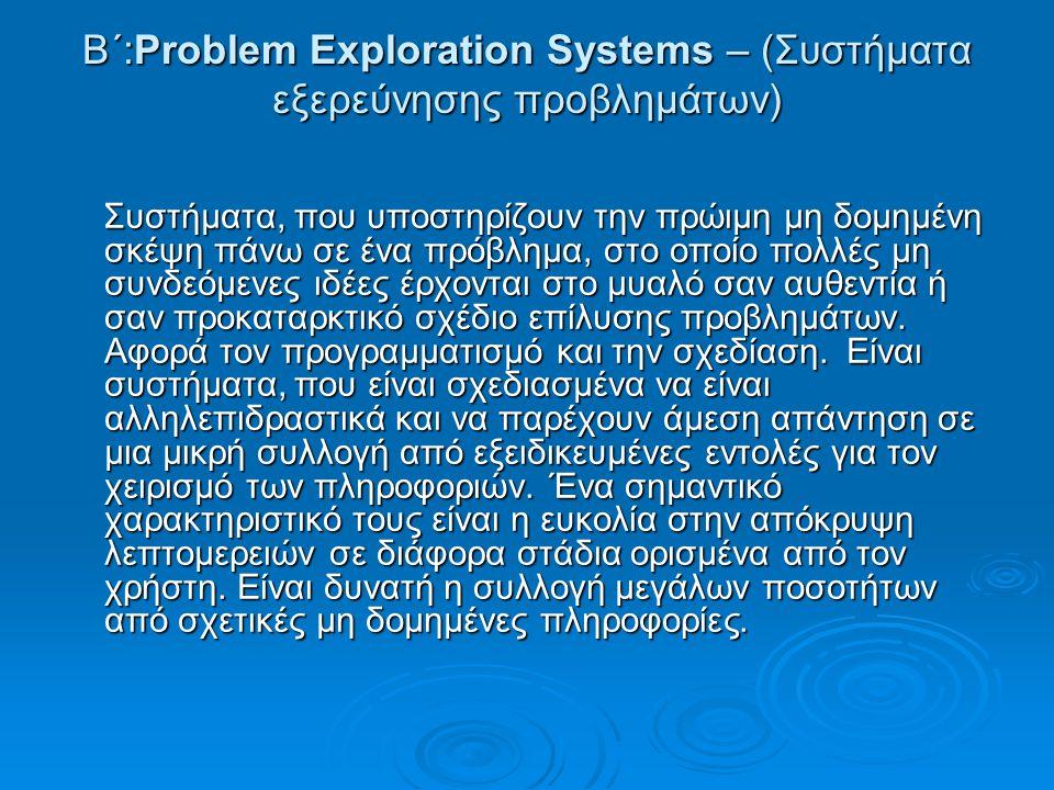 Β΄:Problem Exploration Systems – (Συστήματα εξερεύνησης προβλημάτων) Συστήματα, που υποστηρίζουν την πρώιμη μη δομημένη σκέψη πάνω σε ένα πρόβλημα, στο οποίο πολλές μη συνδεόμενες ιδέες έρχονται στο μυαλό σαν αυθεντία ή σαν προκαταρκτικό σχέδιο επίλυσης προβλημάτων.