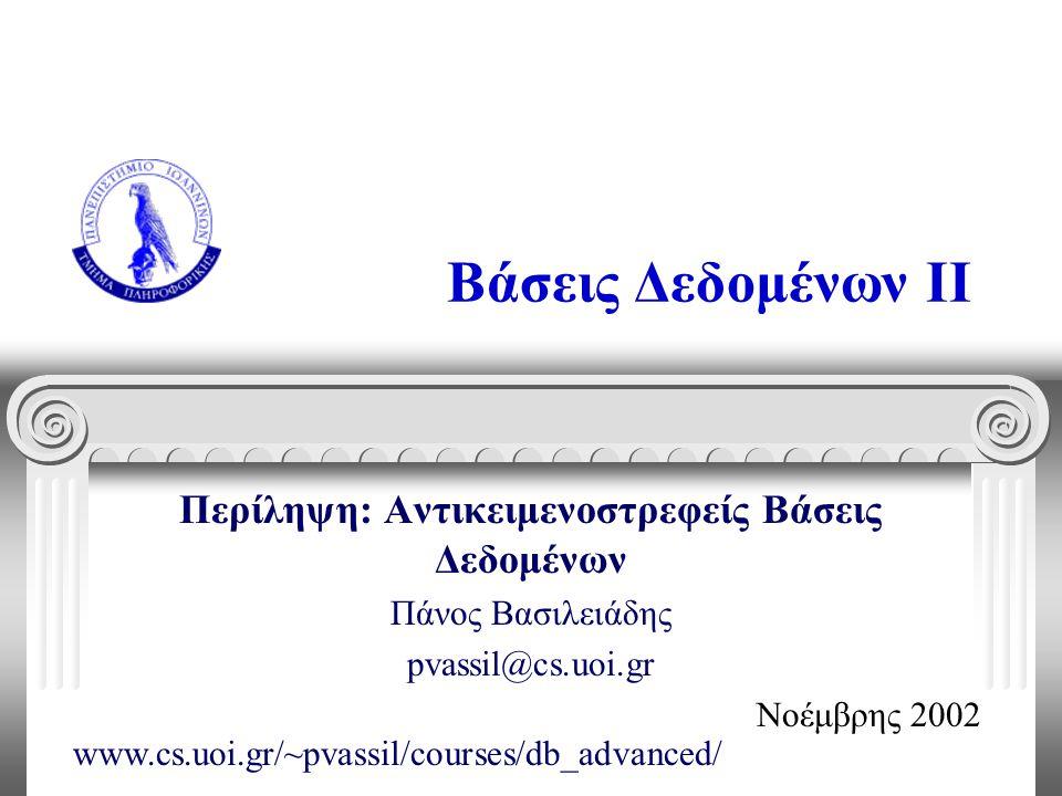 Βάσεις Δεδομένων II Περίληψη: Αντικειμενοστρεφείς Βάσεις Δεδομένων Πάνος Βασιλειάδης pvassil@cs.uoi.gr Νοέμβρης 2002 www.cs.uoi.gr/~pvassil/courses/db_advanced/