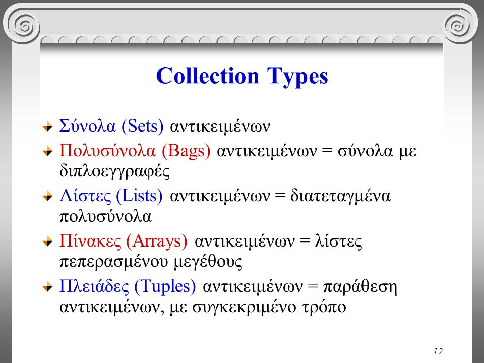 12 Collection Types Σύνολα (Sets) αντικειμένων Πολυσύνολα (Bags) αντικειμένων = σύνολα με διπλοεγγραφές Λίστες (Lists) αντικειμένων = διατεταγμένα πολυσύνολα Πίνακες (Arrays) αντικειμένων = λίστες πεπερασμένου μεγέθους Πλειάδες (Tuples) αντικειμένων = παράθεση αντικειμένων, με συγκεκριμένο τρόπο