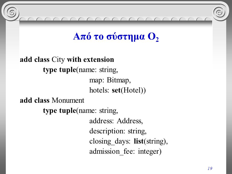 19 Από το σύστημα O 2 add class City with extension type tuple(name: string, map: Bitmap, hotels: set(Hotel)) add class Monument type tuple(name: stri