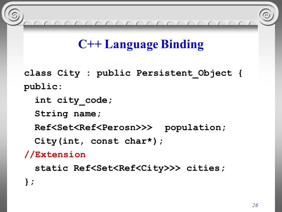 26 C++ Language Binding class City : public Persistent_Object { public: int city_code; String name; Ref >> population; City(int, const char*); //Exten