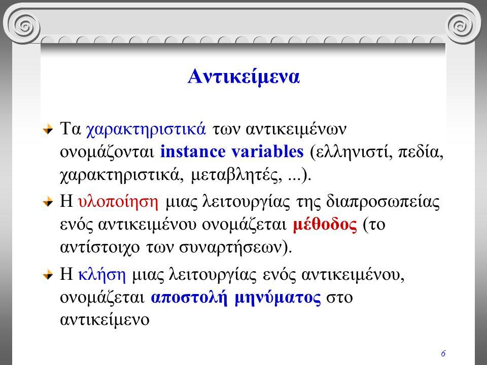 6 Αντικείμενα Τα χαρακτηριστικά των αντικειμένων ονομάζονται instance variables (ελληνιστί, πεδία, χαρακτηριστικά, μεταβλητές,...). Η υλοποίηση μιας λ
