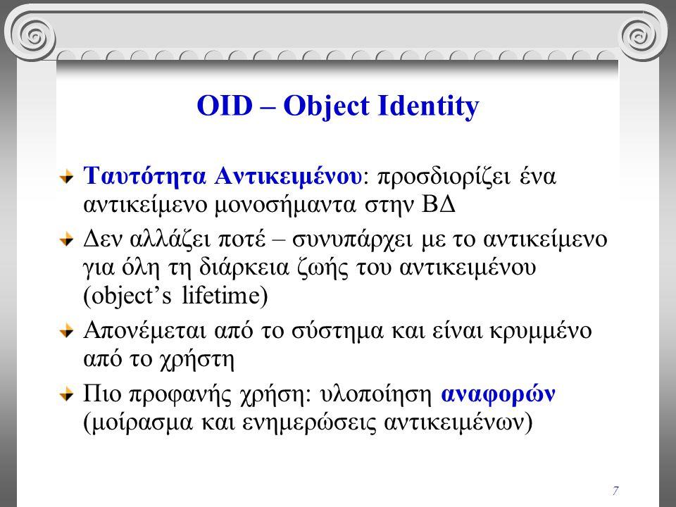 7 OID – Object Identity Ταυτότητα Αντικειμένου: προσδιορίζει ένα αντικείμενο μονοσήμαντα στην ΒΔ Δεν αλλάζει ποτέ – συνυπάρχει με το αντικείμενο για όλη τη διάρκεια ζωής του αντικειμένου (object's lifetime) Απονέμεται από το σύστημα και είναι κρυμμένο από το χρήστη Πιο προφανής χρήση: υλοποίηση αναφορών (μοίρασμα και ενημερώσεις αντικειμένων)