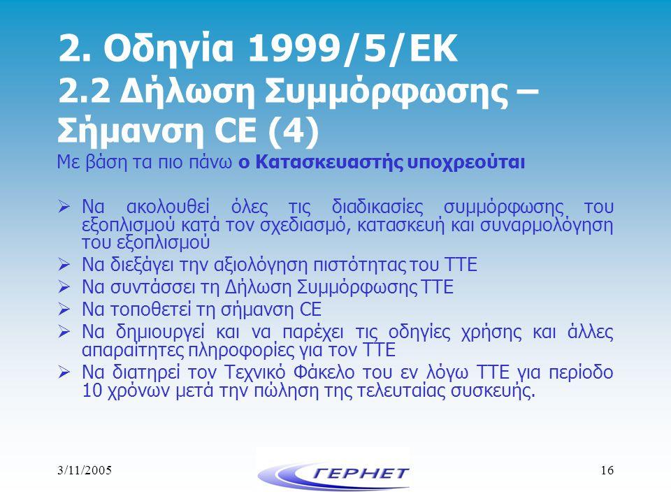 3/11/200516 2. Οδηγία 1999/5/ΕΚ 2.2 Δήλωση Συμμόρφωσης – Σήμανση CE (4) Με βάση τα πιο πάνω ο Κατασκευαστής υποχρεούται  Να ακολουθεί όλες τις διαδικ