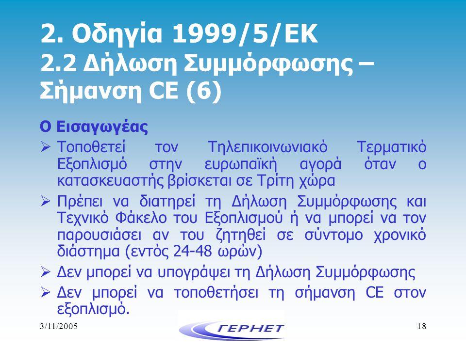 3/11/200518 2. Οδηγία 1999/5/ΕΚ 2.2 Δήλωση Συμμόρφωσης – Σήμανση CE (6) Ο Εισαγωγέας  Τοποθετεί τον Τηλεπικοινωνιακό Τερματικό Εξοπλισμό στην ευρωπαϊ