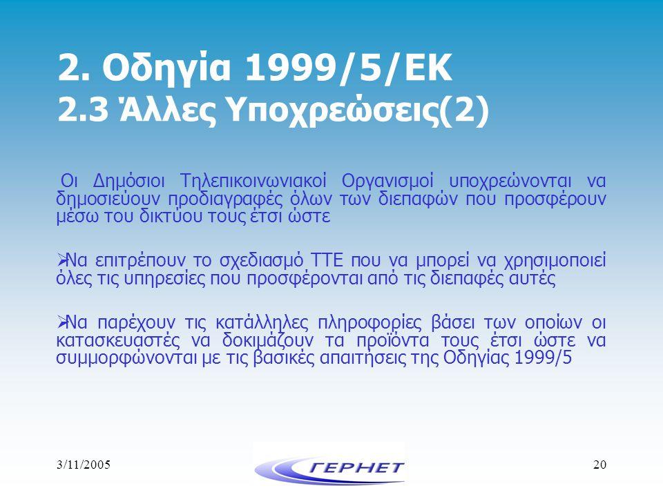 3/11/200520 2. Οδηγία 1999/5/ΕΚ 2.3 Άλλες Υποχρεώσεις(2) Οι Δημόσιοι Τηλεπικοινωνιακοί Οργανισμοί υποχρεώνονται να δημοσιεύουν προδιαγραφές όλων των δ