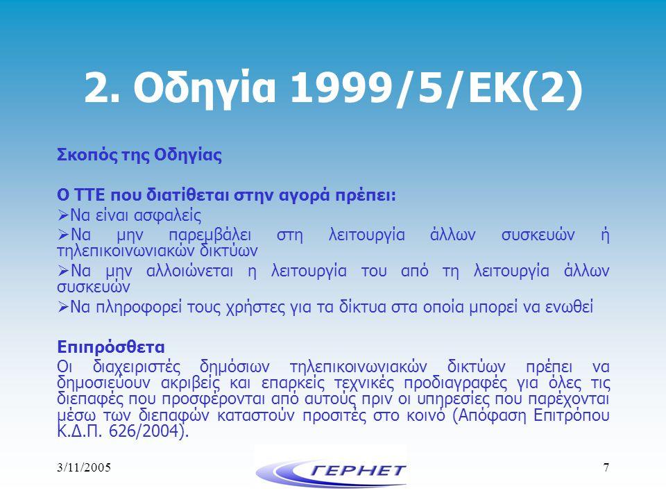 3/11/20057 2. Οδηγία 1999/5/ΕΚ(2) Σκοπός της Οδηγίας Ο ΤΤΕ που διατίθεται στην αγορά πρέπει:  Να είναι ασφαλείς  Να μην παρεμβάλει στη λειτουργία άλ