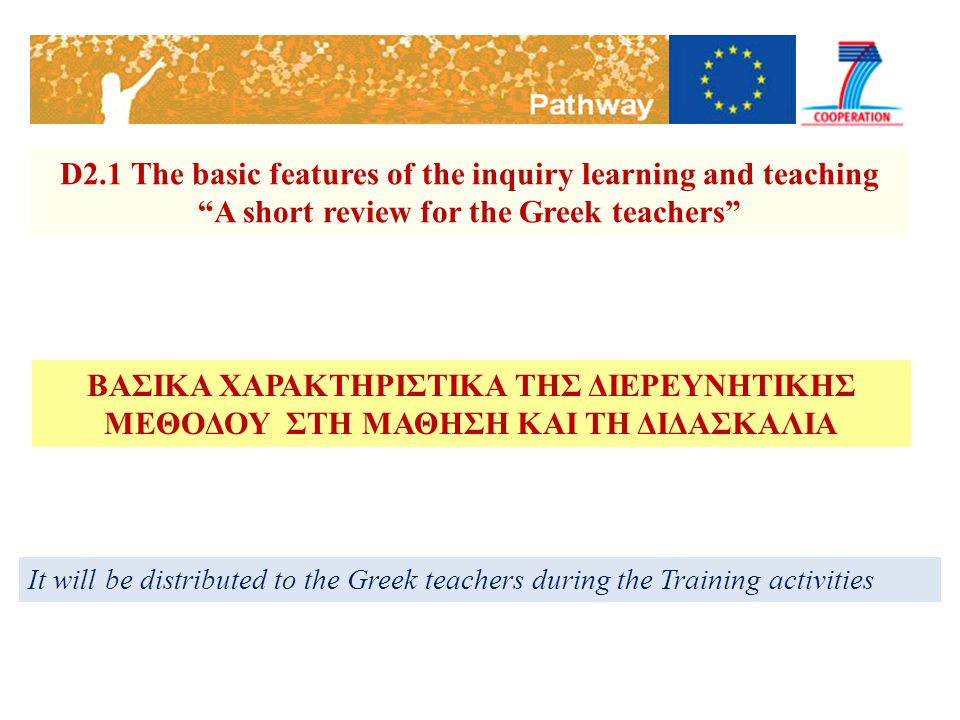 D2.1 The basic features of the inquiry learning and teaching A short review for the Greek teachers It will be distributed to the Greek teachers during the Training activities ΒΑΣΙΚΑ ΧΑΡΑΚΤΗΡΙΣΤΙΚΑ ΤΗΣ ΔΙΕΡΕΥΝΗΤΙΚΗΣ ΜΕΘΟΔΟΥ ΣΤΗ ΜΑΘΗΣΗ ΚΑΙ ΤΗ ΔΙΔΑΣΚΑΛΙΑ