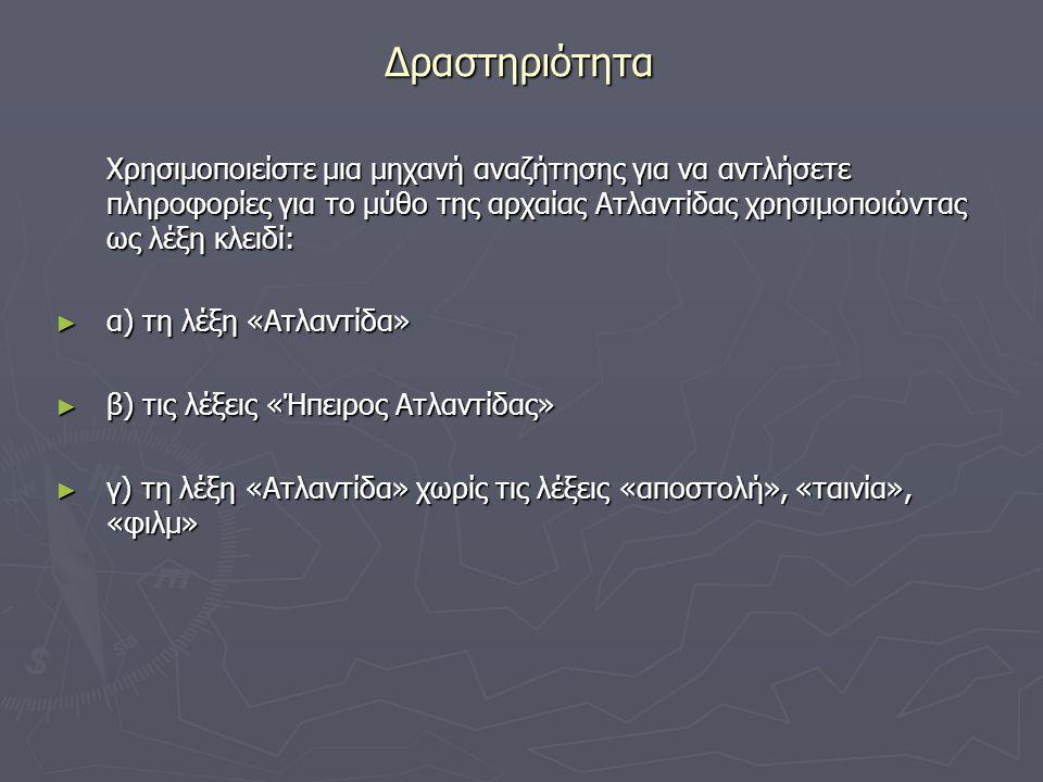 Δραστηριότητα Χρησιμοποιείστε μια μηχανή αναζήτησης για να αντλήσετε πληροφορίες για το μύθο της αρχαίας Ατλαντίδας χρησιμοποιώντας ως λέξη κλειδί: ► α) τη λέξη «Ατλαντίδα» ► β) τις λέξεις «Ήπειρος Ατλαντίδας» ► γ) τη λέξη «Ατλαντίδα» χωρίς τις λέξεις «αποστολή», «ταινία», «φιλμ»