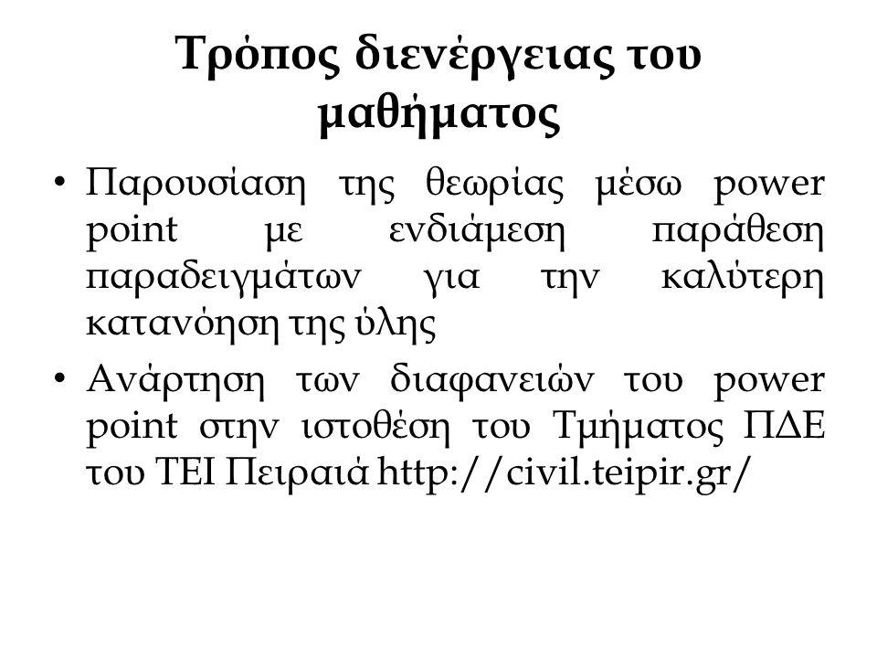 Τρόπος διενέργειας του μαθήματος • Παρουσίαση της θεωρίας μέσω power point με ενδιάμεση παράθεση παραδειγμάτων για την καλύτερη κατανόηση της ύλης • Ανάρτηση των διαφανειών του power point στην ιστοθέση του Τμήματος ΠΔΕ του ΤΕΙ Πειραιά http://civil.teipir.gr/
