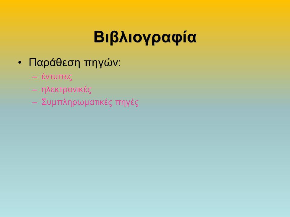 Βιβλιογραφία •Παράθεση πηγών: –έντυπες –ηλεκτρονικές –Συμπληρωματικές πηγές