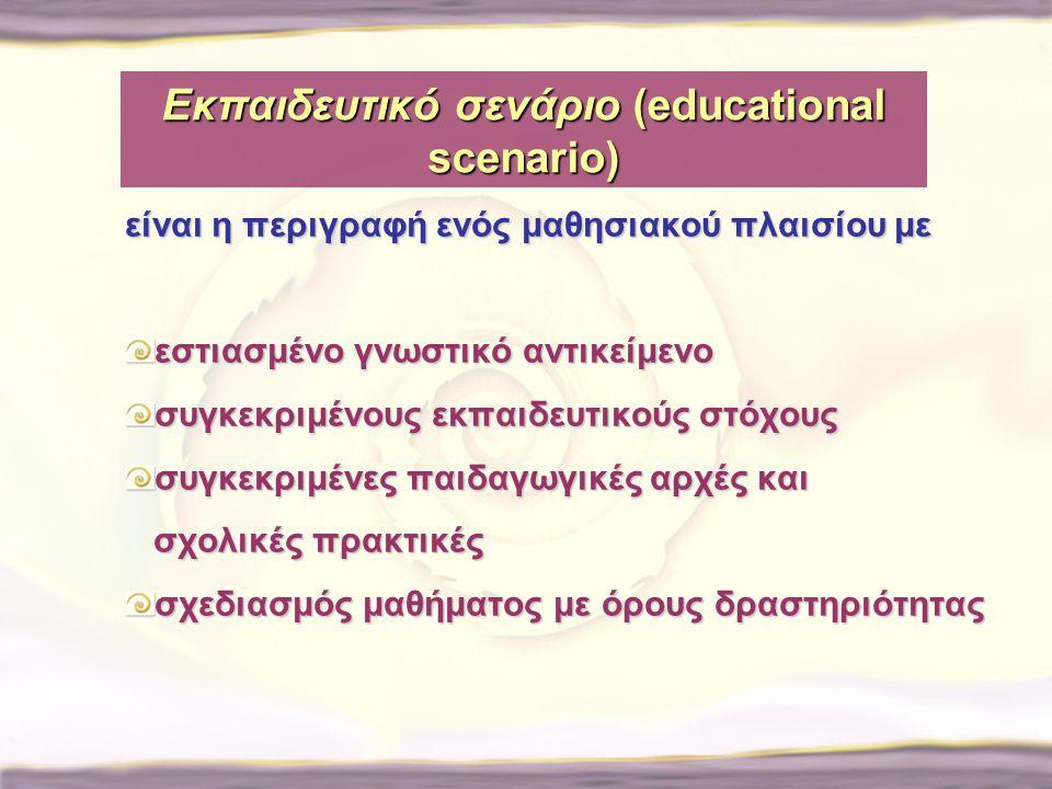 Εκπαιδευτικό σενάριο (educational scenario) είναι η περιγραφή ενός μαθησιακού πλαισίου με εστιασμένο γνωστικό αντικείμενο συγκεκριμένους εκπαιδευτικού