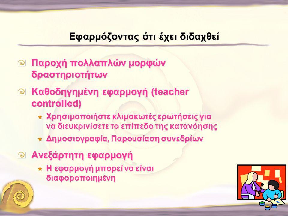 Εφαρμόζοντας ότι έχει διδαχθεί Παροχή πολλαπλών μορφών δραστηριοτήτων Καθοδηγημένη εφαρμογή (teacher controlled)  Χρησιμοποιήστε κλιμακωτές ερωτήσεις