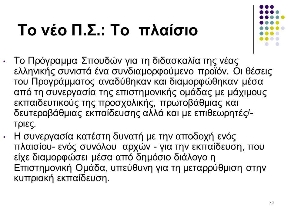 30 Το νέο Π.Σ.: Το πλαίσιο • Το Πρόγραμμα Σπουδών για τη διδασκαλία της νέας ελληνικής συνιστά ένα συνδιαμορφούμενο προϊόν.
