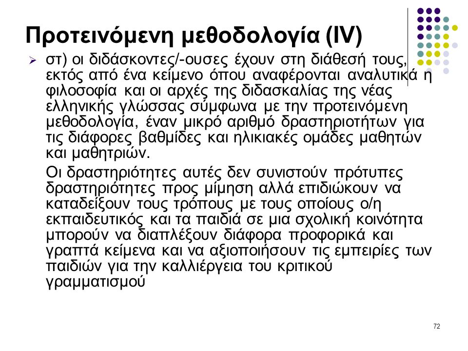 72 Προτεινόμενη μεθοδολογία (ΙV)  στ) οι διδάσκοντες/-ουσες έχουν στη διάθεσή τους, εκτός από ένα κείμενο όπου αναφέρονται αναλυτικά η φιλοσοφία και οι αρχές της διδασκαλίας της νέας ελληνικής γλώσσας σύμφωνα με την προτεινόμενη μεθοδολογία, έναν μικρό αριθμό δραστηριοτήτων για τις διάφορες βαθμίδες και ηλικιακές ομάδες μαθητών και μαθητριών.