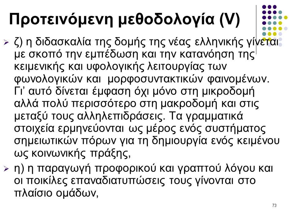 73 Προτεινόμενη μεθοδολογία (V)  ζ) η διδασκαλία της δομής της νέας ελληνικής γίνεται με σκοπό την εμπέδωση και την κατανόηση της κειμενικής και υφολογικής λειτουργίας των φωνολογικών και μορφοσυντακτικών φαινομένων.