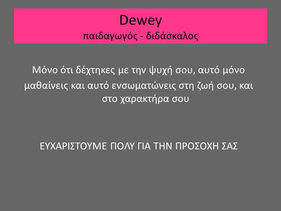 Dewey παιδαγωγός - διδάσκαλος Μόνο ότι δέχτηκες με την ψυχή σου, αυτό μόνο μαθαίνεις και αυτό ενσωματώνεις στη ζωή σου, και στο χαρακτήρα σου ΕΥΧΑΡΙΣΤ