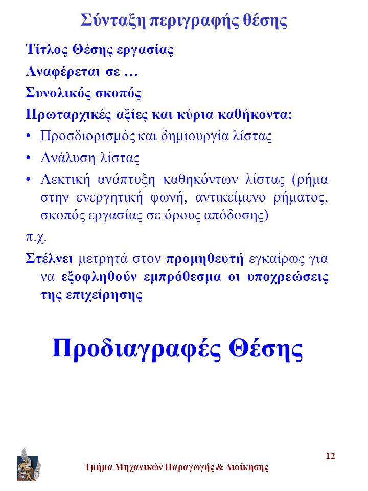 Τμήμα Μηχανικών Παραγωγής & Διοίκησης 12 Σύνταξη περιγραφής θέσης Τίτλος Θέσης εργασίας Αναφέρεται σε … Συνολικός σκοπός Πρωταρχικές αξίες και κύρια καθήκοντα: •Προσδιορισμός και δημιουργία λίστας •Ανάλυση λίστας •Λεκτική ανάπτυξη καθηκόντων λίστας (ρήμα στην ενεργητική φωνή, αντικείμενο ρήματος, σκοπός εργασίας σε όρους απόδοσης) π.χ.