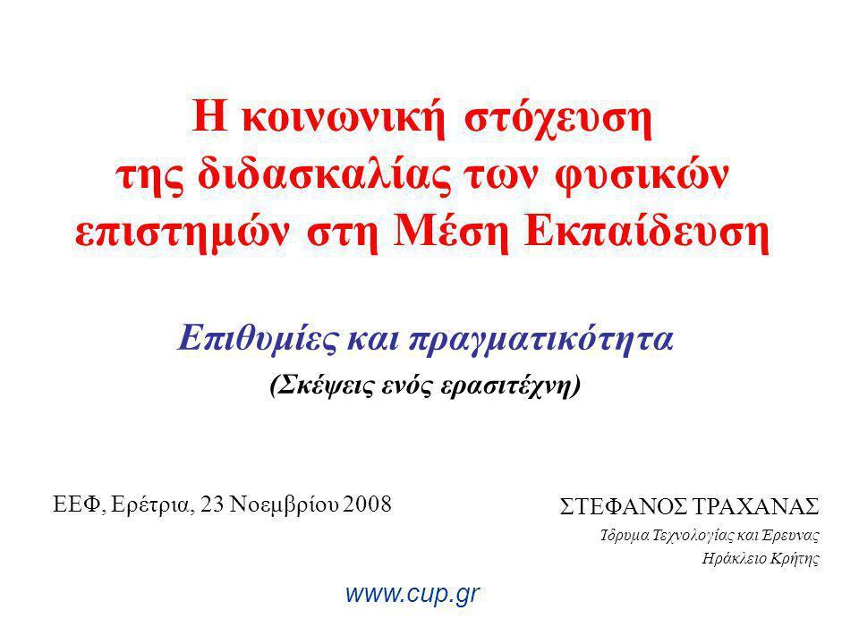 Η κοινωνική στόχευση της διδασκαλίας των φυσικών επιστημών στη Μέση Εκπαίδευση Επιθυμίες και πραγματικότητα (Σκέψεις ενός ερασιτέχνη) www.cup.gr ΣΤΕΦΑΝΟΣ ΤΡΑΧΑΝΑΣ Ίδρυμα Τεχνολογίας και Έρευνας Ηράκλειο Κρήτης ΕΕΦ, Ερέτρια, 23 Νοεμβρίου 2008