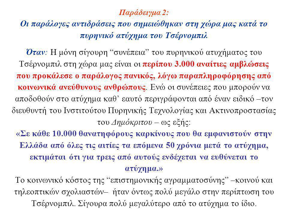 Παράδειγμα 2: Οι παράλογες αντιδράσεις που σημειώθηκαν στη χώρα μας κατά το πυρηνικό ατύχημα του Τσέρνομπιλ Όταν: Η μόνη σίγουρη συνέπεια του πυρηνικού ατυχήματος του Τσέρνομπιλ στη χώρα μας είναι οι περίπου 3.000 αναίτιες αμβλώσεις που προκάλεσε ο παράλογος πανικός, λόγω παραπληροφόρησης από κοινωνικά ανεύθυνους ανθρώπους.
