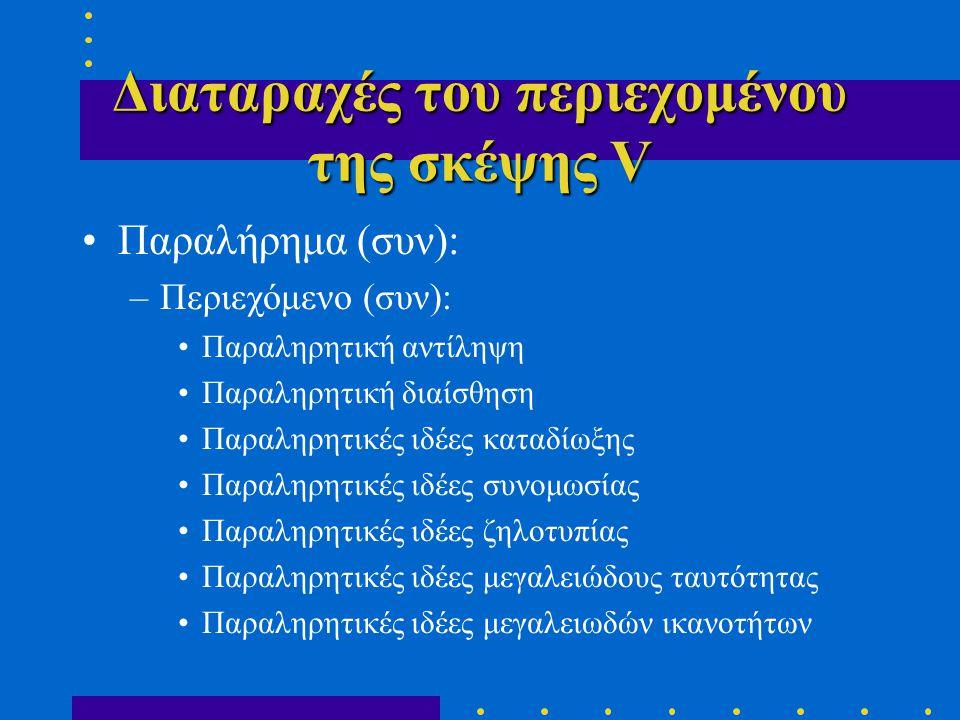 Διαταραχές του περιεχομένου της σκέψης V •Παραλήρημα (συν): –Περιεχόμενο (συν): •Παραληρητική αντίληψη •Παραληρητική διαίσθηση •Παραληρητικές ιδέες καταδίωξης •Παραληρητικές ιδέες συνομωσίας •Παραληρητικές ιδέες ζηλοτυπίας •Παραληρητικές ιδέες μεγαλειώδους ταυτότητας •Παραληρητικές ιδέες μεγαλειωδών ικανοτήτων