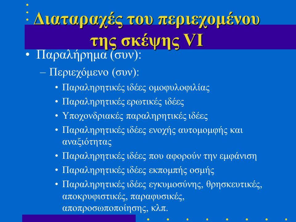 Διαταραχές του περιεχομένου της σκέψης VΙ •Παραλήρημα (συν): –Περιεχόμενο (συν): •Παραληρητικές ιδέες ομοφυλοφιλίας •Παραληρητικές ερωτικές ιδέες •Υποχονδριακές παραληρητικές ιδέες •Παραληρητικές ιδέες ενοχής αυτομομφής και αναξιότητας •Παραληρητικές ιδέες που αφορούν την εμφάνιση •Παραληρητικές ιδέες εκπομπής οσμής •Παραληρητικές ιδέες εγκυμοσύνης, θρησκευτικές, αποκρυφιστικές, παραφυσικές, αποπροσωποποίησης, κλπ.