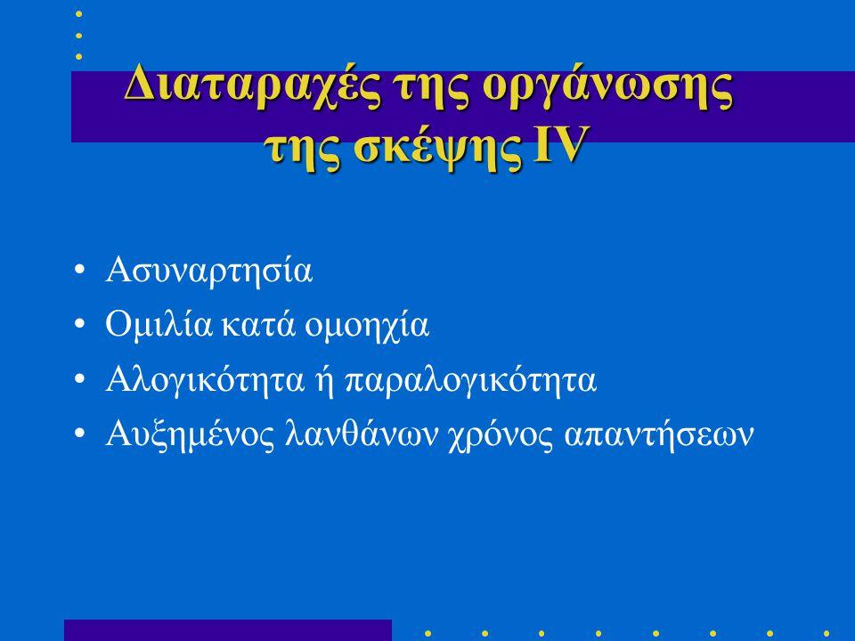 Διαταραχές της οργάνωσης της σκέψης ΙV •Ασυναρτησία •Ομιλία κατά ομοηχία •Αλογικότητα ή παραλογικότητα •Αυξημένος λανθάνων χρόνος απαντήσεων