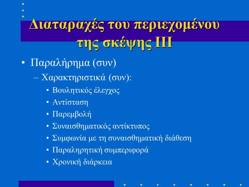 Διαταραχές του περιεχομένου της σκέψης ΙΙΙ •Παραλήρημα (συν) –Χαρακτηριστικά (συν): •Βουλητικός έλεγχος •Αντίσταση •Παρεμβολή •Συναισθηματικός αντίκτυπος •Συμφωνία με τη συναισθηματική διάθεση •Παραληρητική συμπεριφορά •Χρονική διάρκεια