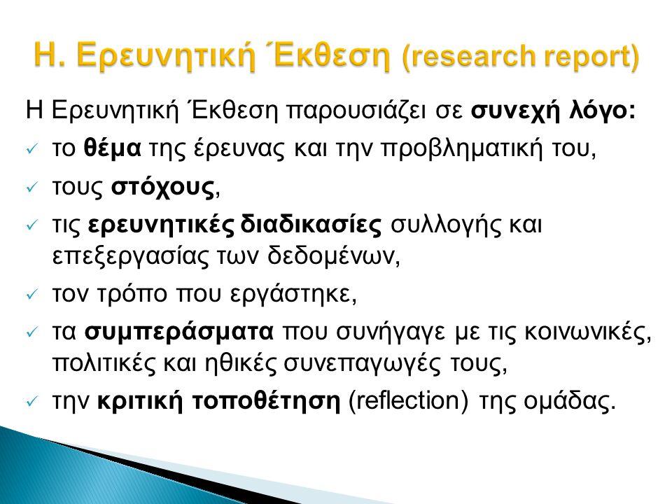 Η. Ερευνητική Έκθεση (research report) H Ερευνητική Έκθεση παρουσιάζει σε συνεχή λόγο:  το θέμα της έρευνας και την προβληματική του,  τους στόχους,