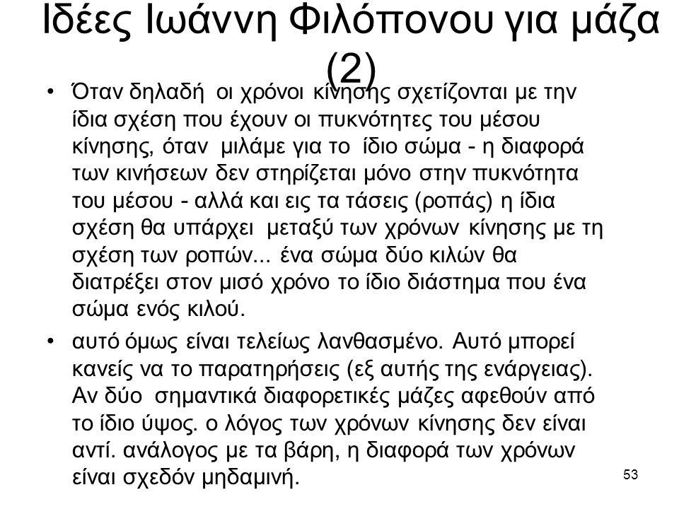 52 Ιδέες Ιωάννη Φιλόπονου για μάζα •«Λάθος παραδέχεται ο Αριστοτέλης ότι οι λόγοι των πυκνοτήτων των μέσων μέσα από τα οποία διέρχεται ένα σώμα είναι ανάλογοι με τους λόγους των χρόνων και αντίστροφα.