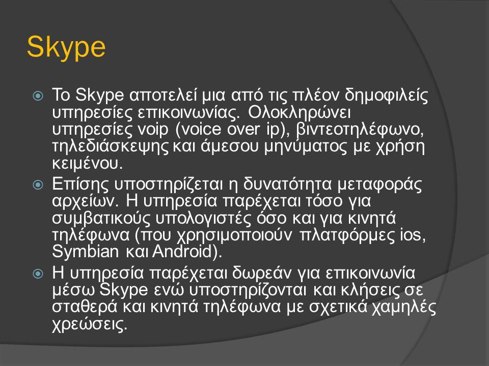 Skype  To Skype αποτελεί μια από τις πλέον δημοφιλείς υπηρεσίες επικοινωνίας. Ολοκληρώνει υπηρεσίες voip (voice over ip), βιντεοτηλέφωνο, τηλεδιάσκεψ