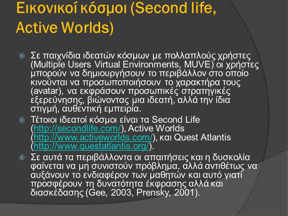 Εικονικοί κόσμοι (Second life, Active Worlds)  Σε παιχνίδια ιδεατών κόσμων με πολλαπλούς χρήστες (Multiple Users Virtual Environments, MUVE) οι χρήστ
