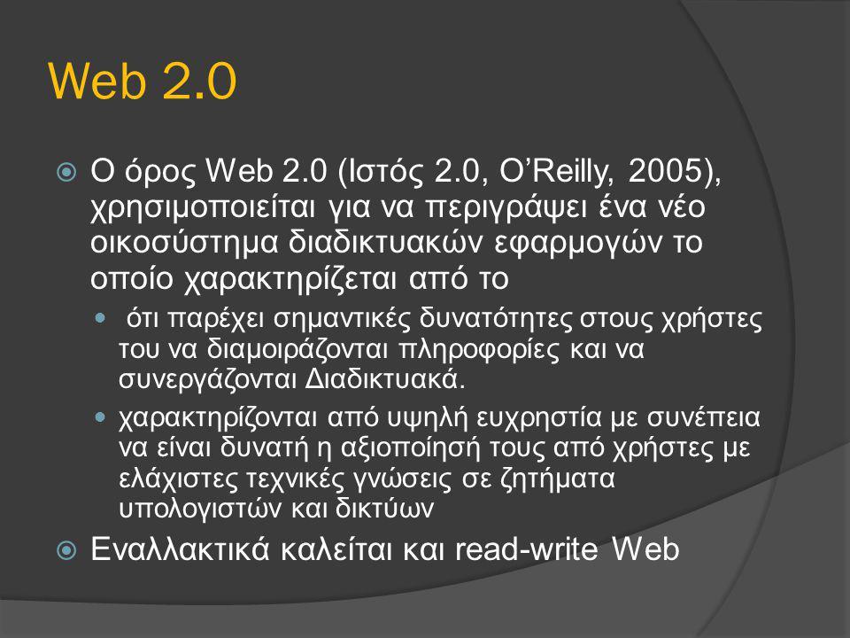 Web 2.0  Ο όρος Web 2.0 (Ιστός 2.0, O'Reilly, 2005), χρησιμοποιείται για να περιγράψει ένα νέο οικοσύστημα διαδικτυακών εφαρμογών το οποίο χαρακτηρίζ