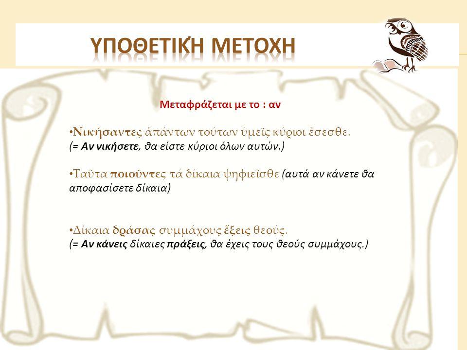 Μεταφράζεται με το : αν • Νικήσαντες ἁπάντων τούτων ὑμεῖς κύριοι ἔσεσθε. (= Αν νικήσετε, θα είστε κύριοι όλων αυτών.) • Ταῦτα ποιοῦντες τά δίκαια ψηφι