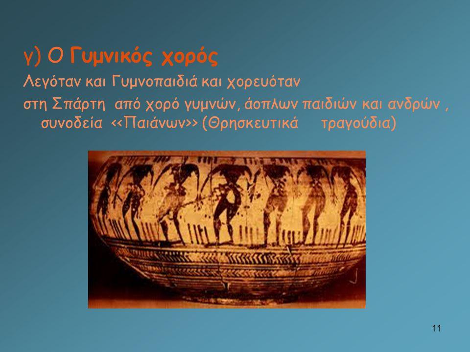 γ) Ο Γυμνικός χορός Λεγόταν και Γυμνοπαιδιά και χορευόταν στη Σπάρτη από χορό γυμνών, άοπλων παιδιών και ανδρών, συνοδεία > (Θρησκευτικά τραγούδια) 11