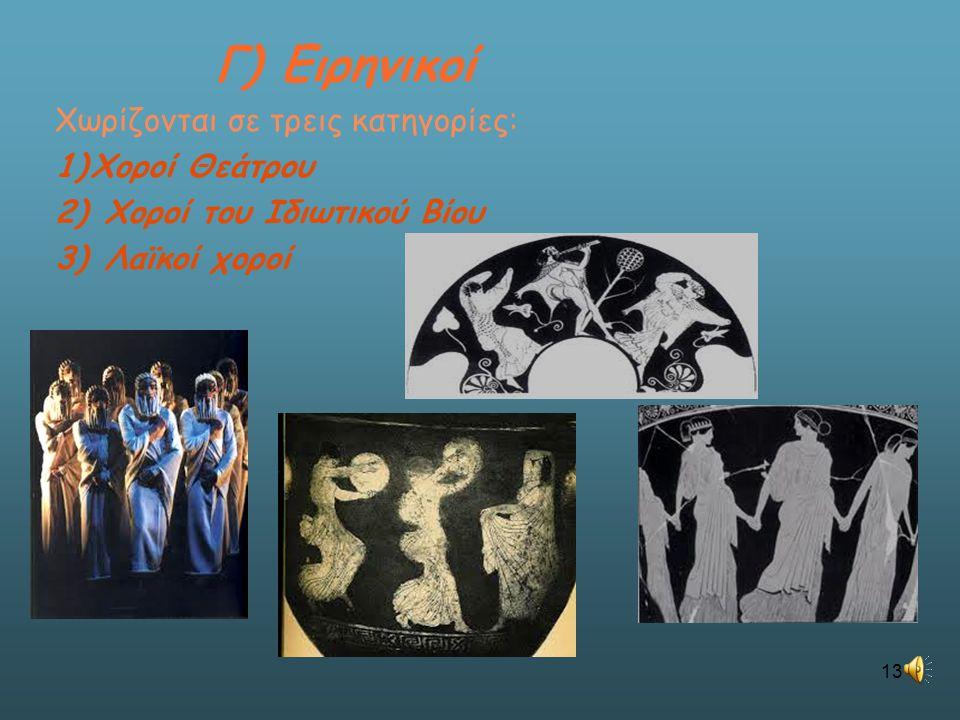 Γ) Ειρηνικοί Χωρίζονται σε τρεις κατηγορίες: 1)Χοροί Θεάτρου 2) Χοροί του Ιδιωτικού Βίου 3) Λαϊκοί χοροί 13