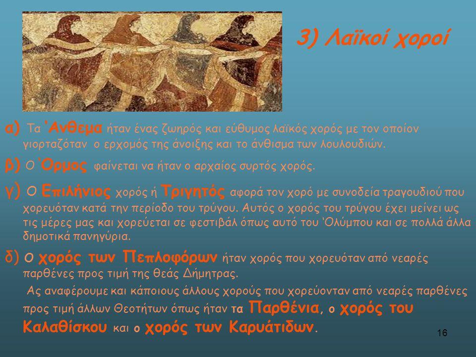 α) Τα 'Ανθεμα ήταν ένας ζωηρός και εύθυμος λαϊκός χορός με τον οποίον γιορταζόταν ο ερχομός της άνοιξης και το άνθισμα των λουλουδιών. β) Ο 'Ορμος φαί