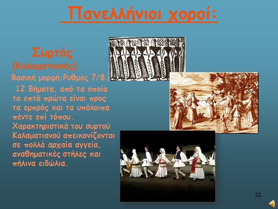Πανελλήνιοι χοροί: Συρτός (Καλαματιανός) Βασική μορφή:Ρυθμός 7/8. 12 Βήματα, από τα οποία τα επτά πρώτα είναι προς τα εμπρός και τα υπόλοιπα πέντε επί