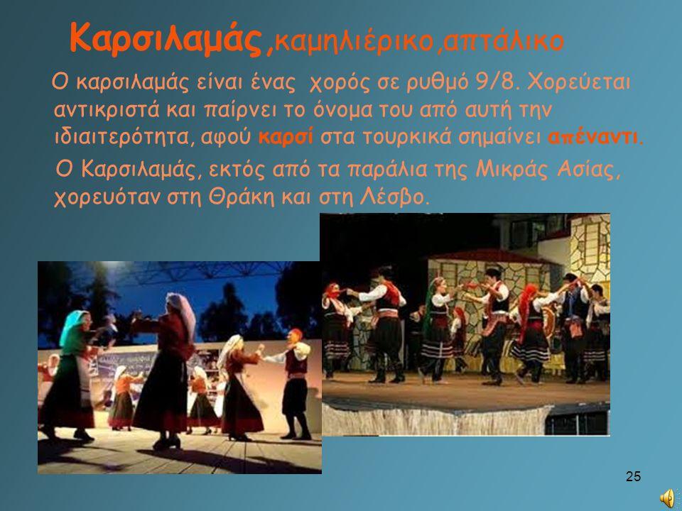 Καρσιλαμάς, καμηλιέρικο,απτάλικο Ο καρσιλαμάς είναι ένας χορός σε ρυθμό 9/8. Χορεύεται αντικριστά και παίρνει το όνομα του από αυτή την ιδιαιτερότητα,