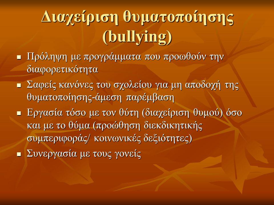 Διαχείριση θυματοποίησης (bullying)  Πρόληψη με προγράμματα που προωθούν την διαφορετικότητα  Σαφείς κανόνες του σχολείου για μη αποδοχή της θυματοποίησης-άμεση παρέμβαση  Εργασία τόσο με τον θύτη (διαχείριση θυμού) όσο και με το θύμα (προώθηση διεκδικητικής συμπεριφοράς/ κοινωνικές δεξιότητες)  Συνεργασία με τους γονείς