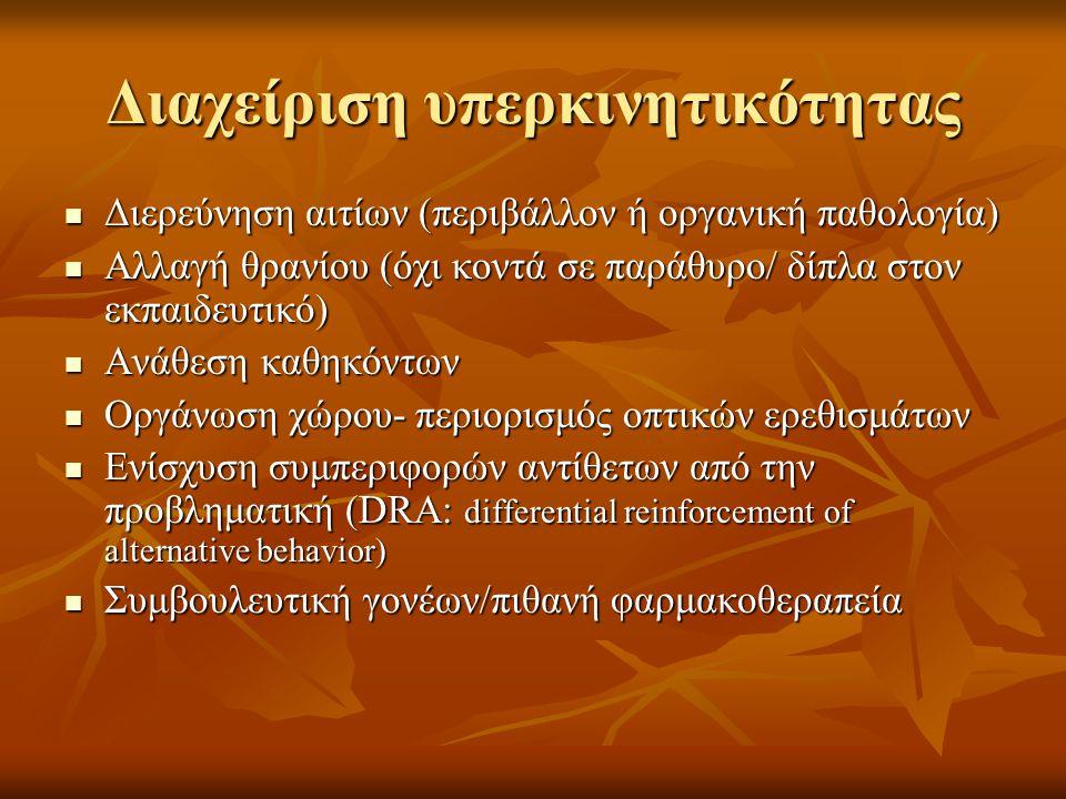 Διαχείριση υπερκινητικότητας  Διερεύνηση αιτίων (περιβάλλον ή οργανική παθολογία)  Αλλαγή θρανίου (όχι κοντά σε παράθυρο/ δίπλα στον εκπαιδευτικό)  Ανάθεση καθηκόντων  Οργάνωση χώρου- περιορισμός οπτικών ερεθισμάτων  Ενίσχυση συμπεριφορών αντίθετων από την προβληματική (DRA: differential reinforcement of alternative behavior)  Συμβουλευτική γονέων/πιθανή φαρμακοθεραπεία