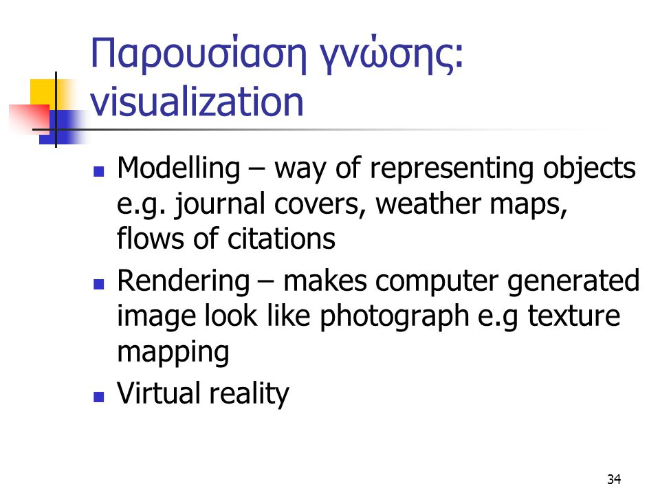 34 Παρουσίαση γνώσης: visualization  Modelling – way of representing objects e.g.