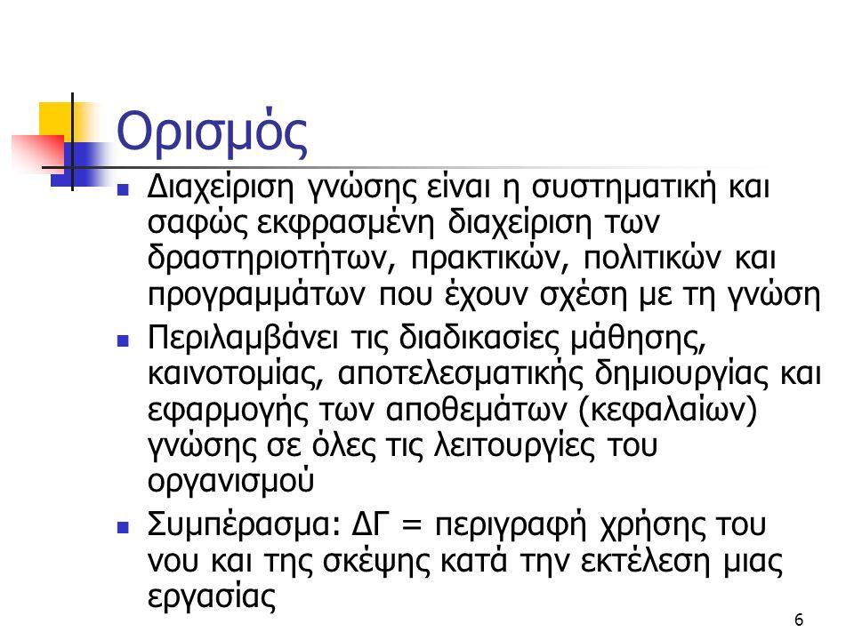 17 Βασικά ερωτήματα  Ποιο αντικείμενο γνώσης είναι ζωτικής σημασίας (πελάτες, παραγωγή, προμηθευτές);  Πόσο ευρέως διαχέεται εσωτερικά και εξωτερικά του οργανισμού;  Σε ποιο βαθμό τεκμηριώνεται;  Ποια είναι η σωστή ροή της γνώσης; Από πάνω προς τα κάτω (top-down) ή αντίθετα (bottom-up);  Σε ποια σημεία το περιβάλλον γνώσης χρειάζεται βελτίωση;  Να δημιουργούμε ή να αγοράζουμε γνώση;  Μέθοδοι αξιολόγησης γνώσης