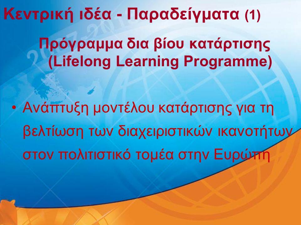 Κεντρική ιδέα - Παραδείγματα (1) Πρόγραμμα δια βίου κατάρτισης (Lifelong Learning Programme) •Ανάπτυξη μοντέλου κατάρτισης για τη βελτίωση των διαχειρ