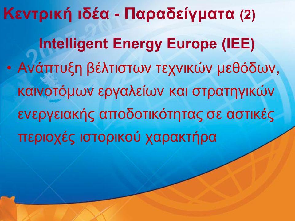 Κεντρική ιδέα - Παραδείγματα (2) Intelligent Energy Europe (IEE) •Aνάπτυξη βέλτιστων τεχνικών μεθόδων, καινοτόμων εργαλείων και στρατηγικών ενεργειακή