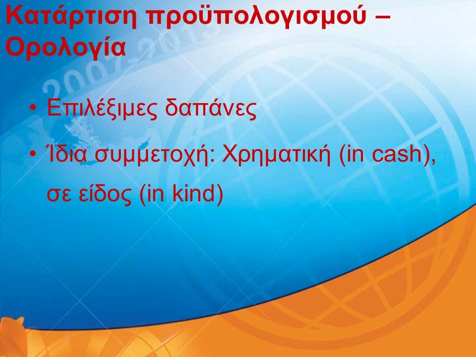 Κατάρτιση προϋπολογισμού – Ορολογία •Επιλέξιμες δαπάνες •Ίδια συμμετοχή: Χρηματική (in cash), σε είδος (in kind)